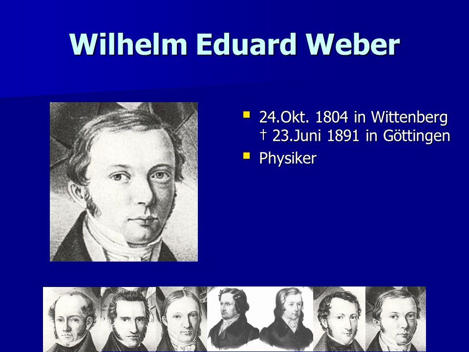 Wilhelm Eduard Weber 24.Okt. 1804 in Wittenberg 23.Juni 1891 in Göttingen 24.Okt. 1804 in Wittenberg 23.Juni 1891 in Göttingen Physiker Physiker