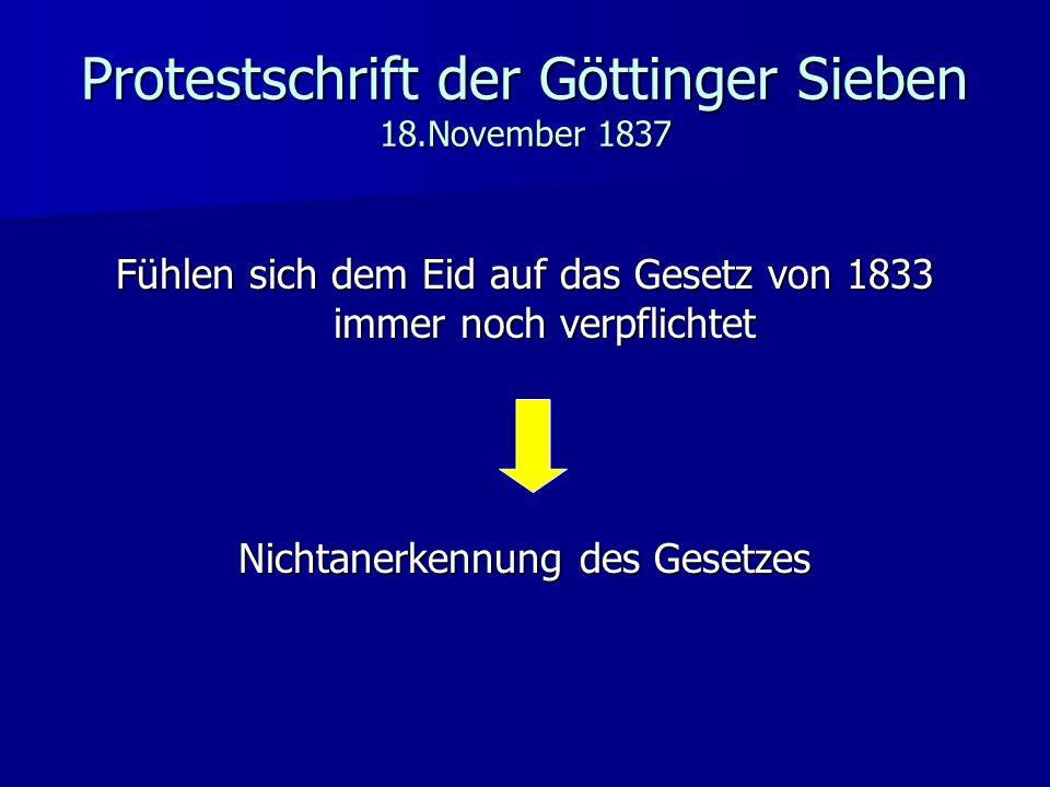 Protestschrift der Göttinger Sieben 18.November 1837 Fühlen sich dem Eid auf das Gesetz von 1833 immer noch verpflichtet Nichtanerkennung des Gesetzes