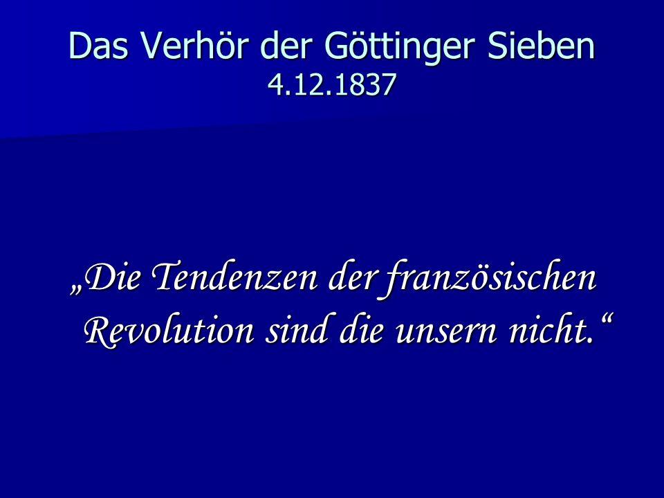 Das Verhör der Göttinger Sieben 4.12.1837 Die Tendenzen der französischen Revolution sind die unsern nicht.