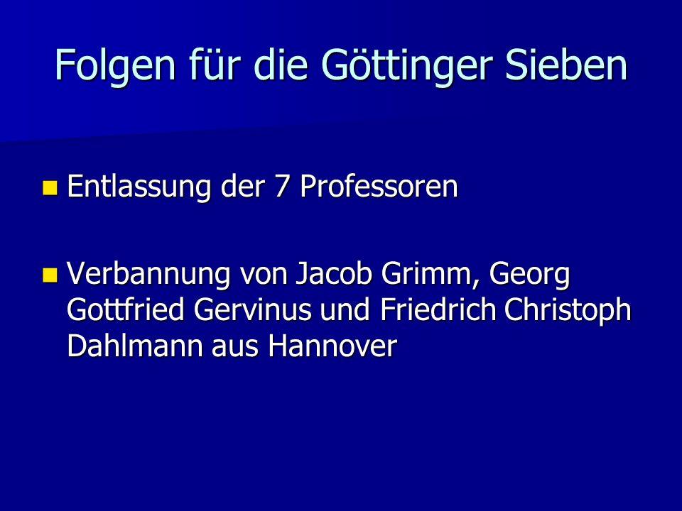 Folgen für die Göttinger Sieben Entlassung der 7 Professoren Entlassung der 7 Professoren Verbannung von Jacob Grimm, Georg Gottfried Gervinus und Fri