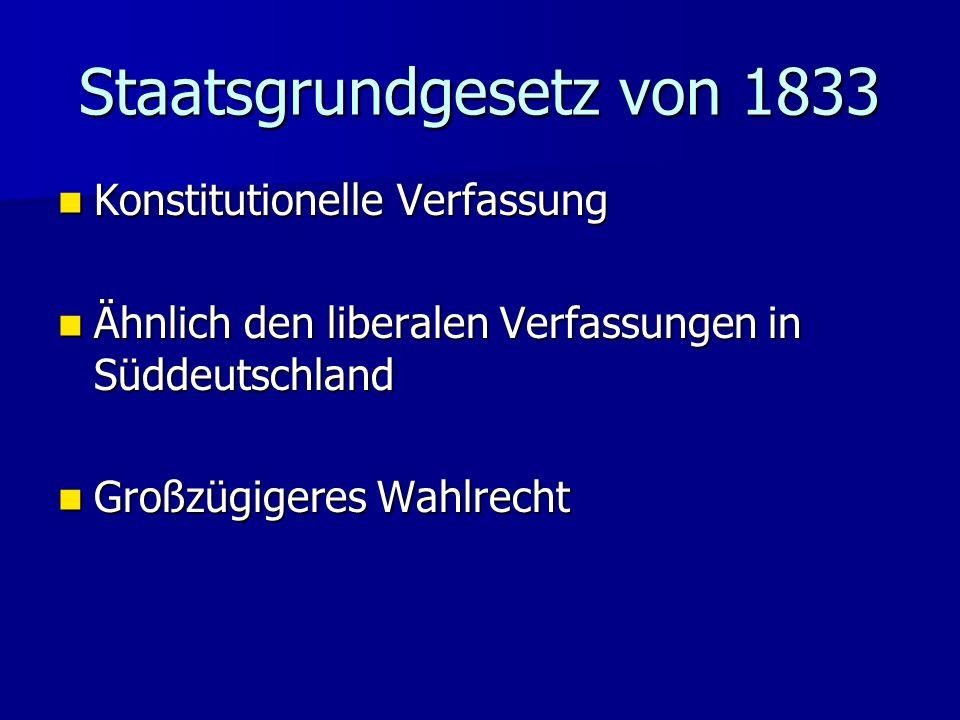 Staatsgrundgesetz von 1833 Konstitutionelle Verfassung Konstitutionelle Verfassung Ähnlich den liberalen Verfassungen in Süddeutschland Ähnlich den li