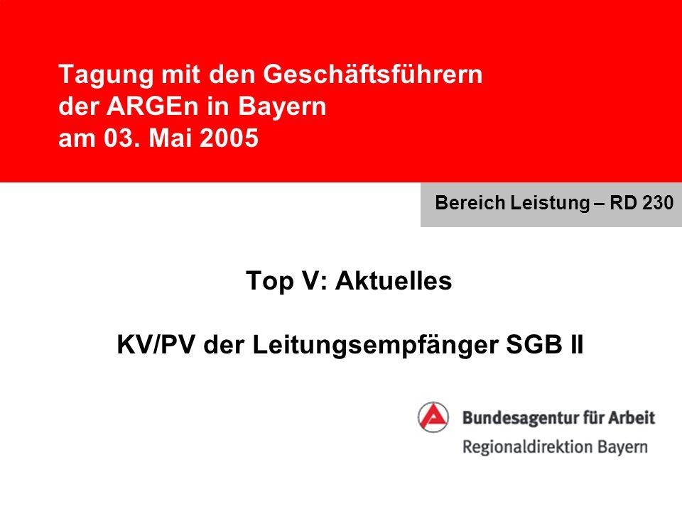 Tagung mit den Geschäftsführern der ARGEn in Bayern am 03. Mai 2005 Top V: Aktuelles KV/PV der Leitungsempfänger SGB II Bereich Leistung – RD 230