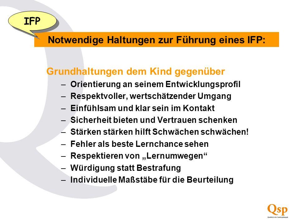 Notwendige Haltungen zur Führung eines IFP: IFP Grundhaltungen dem Kind gegenüber –Orientierung an seinem Entwicklungsprofil –Respektvoller, wertschät