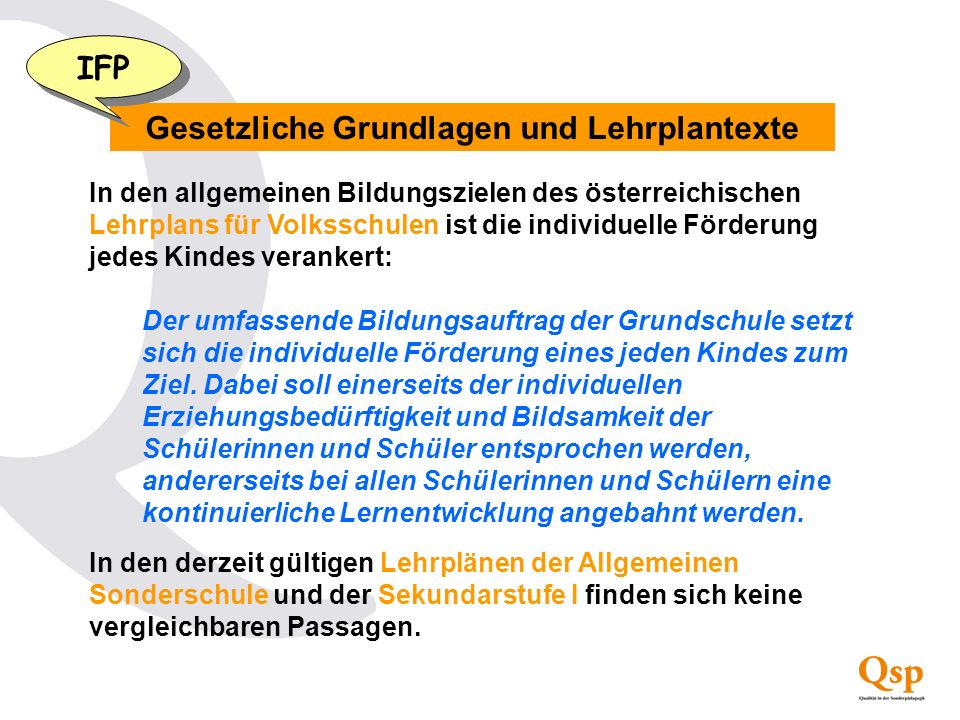 Gesetzliche Grundlagen und Lehrplantexte In den allgemeinen Bildungszielen des österreichischen Lehrplans für Volksschulen ist die individuelle Förder