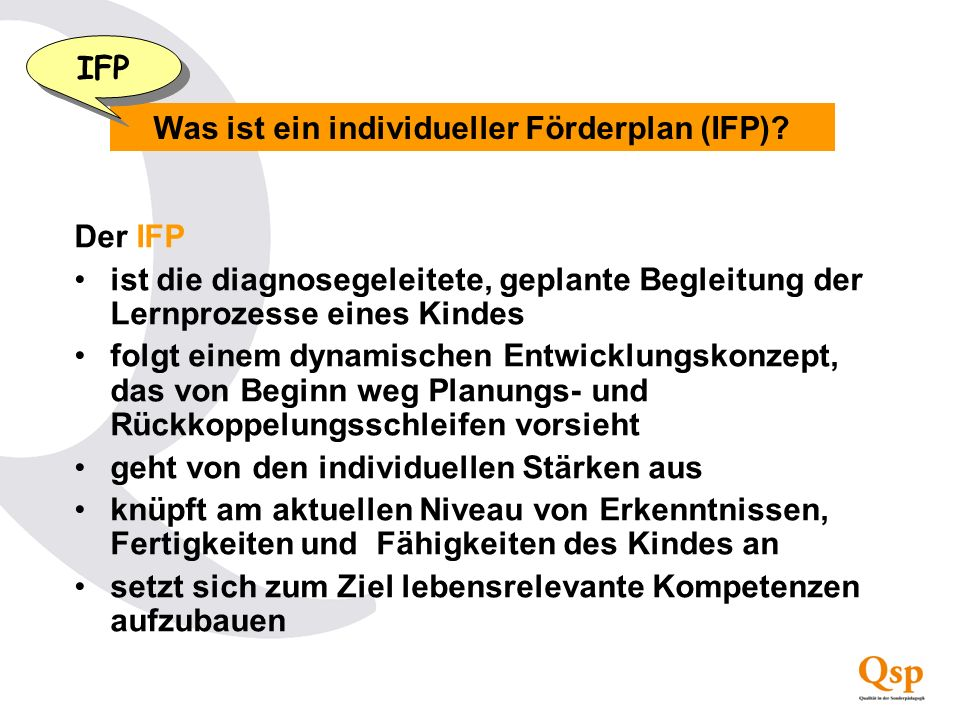Was ist ein individueller Förderplan (IFP)? IFP Der IFP ist die diagnosegeleitete, geplante Begleitung der Lernprozesse eines Kindes folgt einem dynam