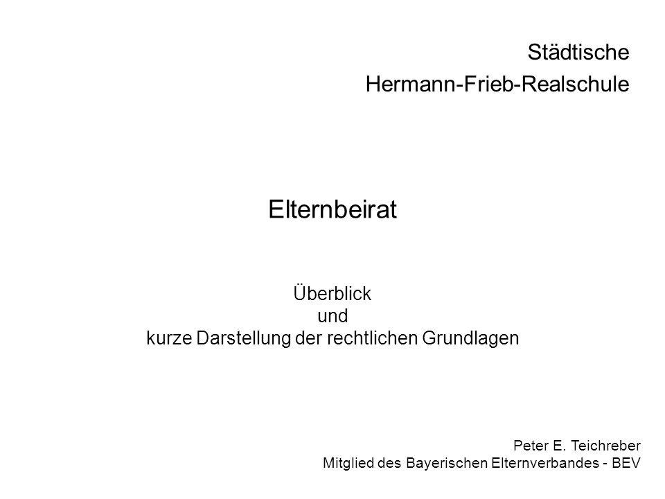 Elternbeirat Überblick und kurze Darstellung der rechtlichen Grundlagen Peter E. Teichreber Mitglied des Bayerischen Elternverbandes - BEV Städtische