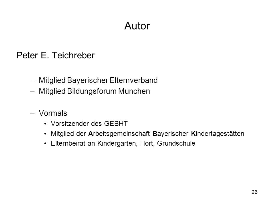 26 Autor Peter E. Teichreber –Mitglied Bayerischer Elternverband –Mitglied Bildungsforum München –Vormals Vorsitzender des GEBHT Mitglied der Arbeitsg