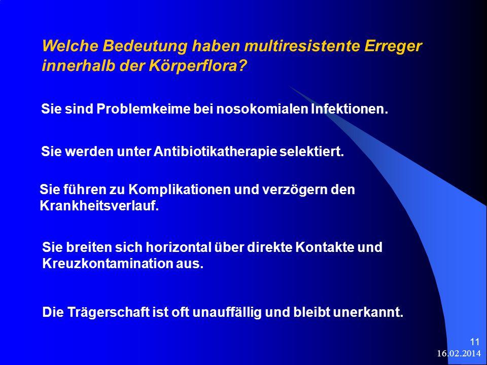 16.02.2014 11 Welche Bedeutung haben multiresistente Erreger innerhalb der Körperflora? Sie sind Problemkeime bei nosokomialen Infektionen. Sie werden