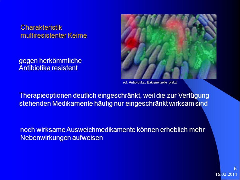 Charakteristik multiresistenter Keime gegen herkömmliche Antibiotika resistent 16.02.2014 5 Therapieoptionen deutlich eingeschränkt, weil die zur Verf