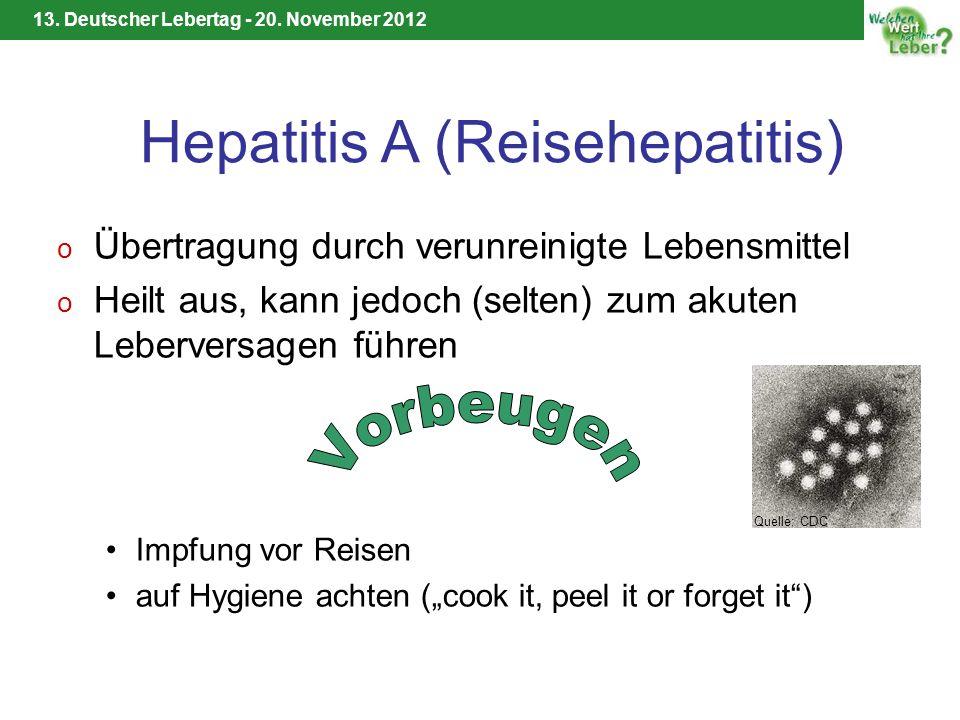 13. Deutscher Lebertag - 20. November 2012 Hepatitis A (Reisehepatitis) o Übertragung durch verunreinigte Lebensmittel o Heilt aus, kann jedoch (selte