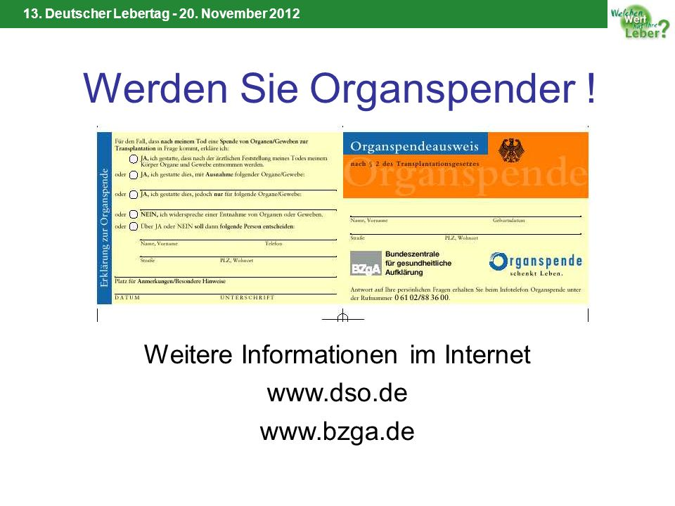 13. Deutscher Lebertag - 20. November 2012 Werden Sie Organspender ! Weitere Informationen im Internet www.dso.de www.bzga.de