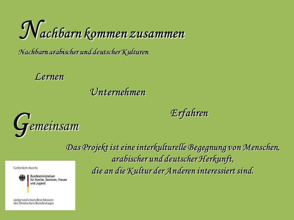 N achbarn kommen zusammen Nachbarn arabischer und deutscher Kulturen Lernen Unternehmen Erfahren Erfahren G emeinsam Das Projekt ist eine interkulture
