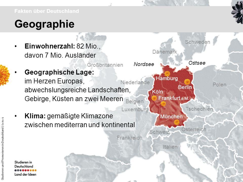 Studieren und Promovieren in Deutschland | Seite 6 Geographie Fakten über Deutschland Einwohnerzahl: 82 Mio., davon 7 Mio. Ausländer Geographische Lag