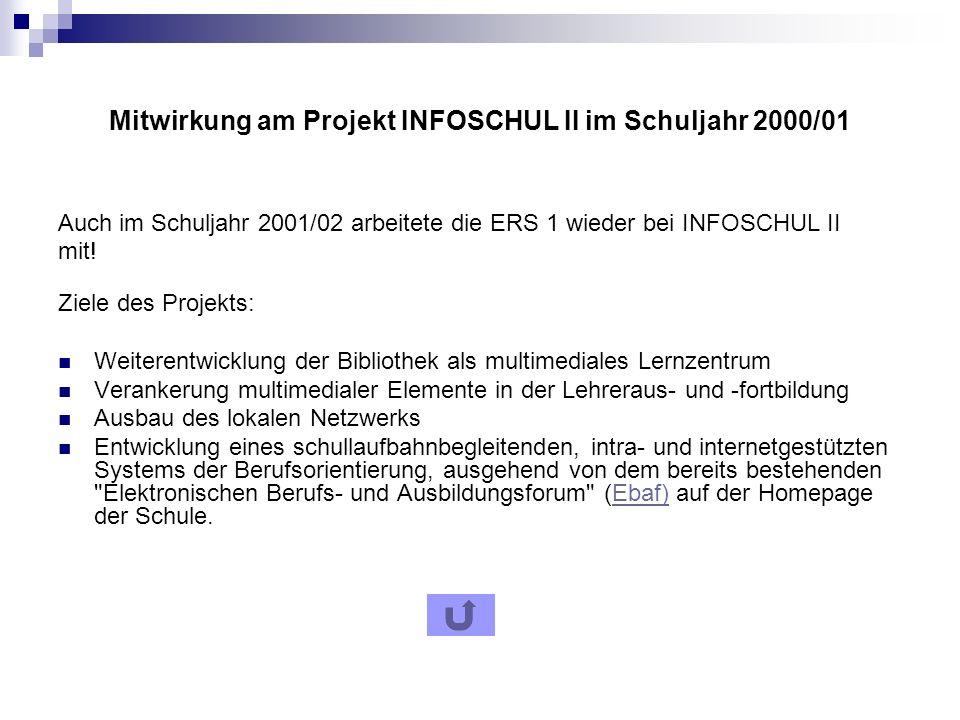 Mitwirkung am Projekt INFOSCHUL II im Schuljahr 2000/01 Auch im Schuljahr 2001/02 arbeitete die ERS 1 wieder bei INFOSCHUL II mit.