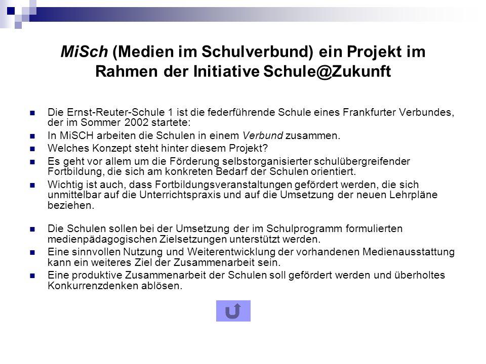 MiSch (Medien im Schulverbund) ein Projekt im Rahmen der Initiative Schule@Zukunft Die Ernst-Reuter-Schule 1 ist die federführende Schule eines Frankfurter Verbundes, der im Sommer 2002 startete: In MiSCH arbeiten die Schulen in einem Verbund zusammen.