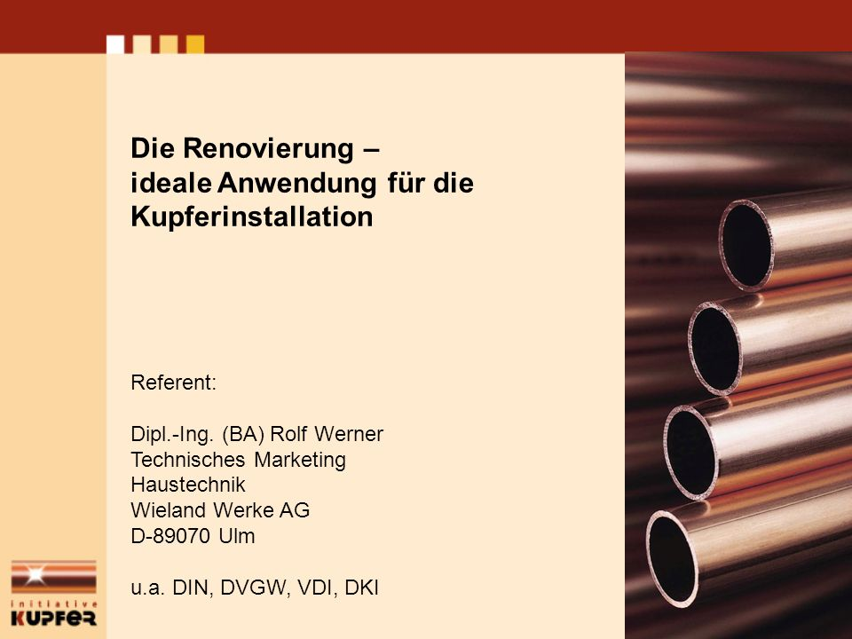 Die Renovierung – ideale Anwendung für die Kupferinstallation Referent: Dipl.-Ing. (BA) Rolf Werner Technisches Marketing Haustechnik Wieland Werke AG