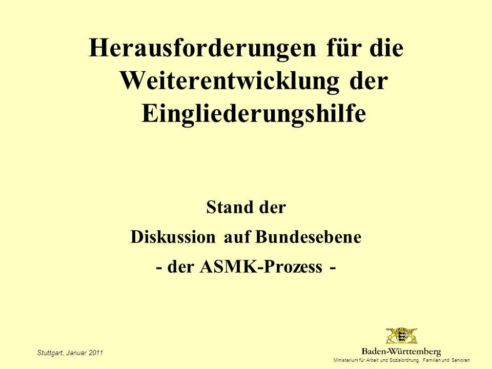 Ministerium für Arbeit und Sozialordnung, Familien und Senioren Herausforderungen für die Weiterentwicklung der Eingliederungshilfe Stand der Diskussion auf Bundesebene - der ASMK-Prozess - Stuttgart, Januar 2011
