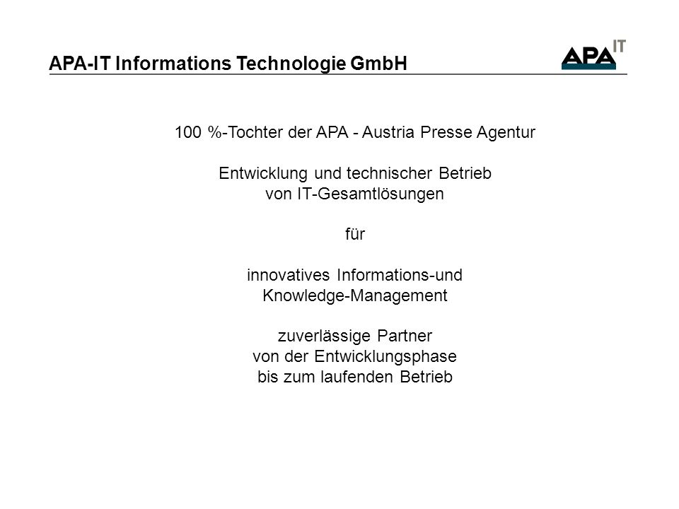 100 %-Tochter der APA - Austria Presse Agentur Entwicklung und technischer Betrieb von IT-Gesamtlösungen für innovatives Informations-und Knowledge-Management zuverlässige Partner von der Entwicklungsphase bis zum laufenden Betrieb APA-IT Informations Technologie GmbH