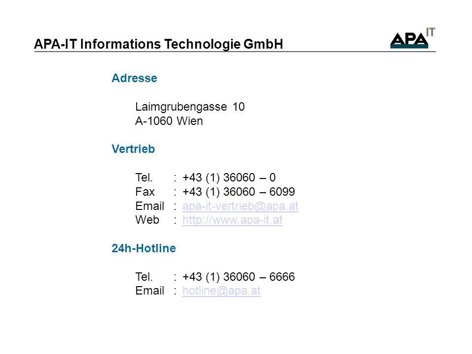 Adresse Laimgrubengasse 10 A-1060 Wien Vertrieb Tel.:+43 (1) 36060 – 0 Fax:+43 (1) 36060 – 6099 Email:apa-it-vertrieb@apa.atapa-it-vertrieb@apa.at Web:http://www.apa-it.athttp://www.apa-it.at 24h-Hotline Tel.:+43 (1) 36060 – 6666 Email:hotline@apa.athotline@apa.at