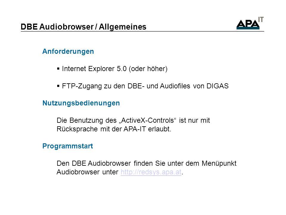 DBE Audiobrowser / Allgemeines Anforderungen Internet Explorer 5.0 (oder höher) FTP-Zugang zu den DBE- und Audiofiles von DIGAS Nutzungsbedienungen Die Benutzung des ActiveX-Controls ist nur mit Rücksprache mit der APA-IT erlaubt.