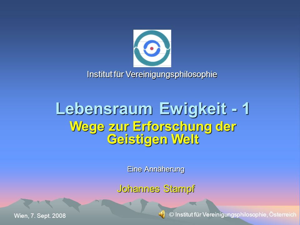 Lebensraum Ewigkeit - 1 Eine Annäherung Johannes Stampf Wege zur Erforschung der Geistigen Welt Institut für Vereinigungsphilosophie Wien, 7.