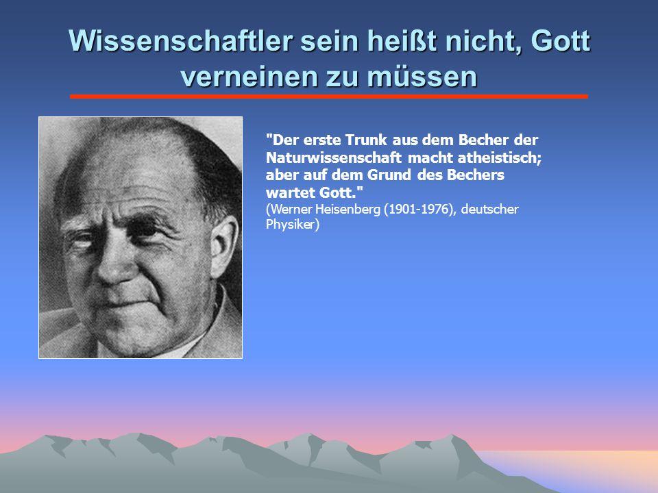 Wissenschaftler sein heißt nicht, Gott verneinen zu müssen Der erste Trunk aus dem Becher der Naturwissenschaft macht atheistisch; aber auf dem Grund des Bechers wartet Gott. (Werner Heisenberg (1901-1976), deutscher Physiker)