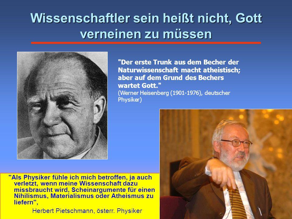 Wissenschaftler sein heißt nicht, Gott verneinen zu müssen Der erste Trunk aus dem Becher der Naturwissenschaft macht atheistisch; aber auf dem Grund des Bechers wartet Gott. (Werner Heisenberg (1901-1976), deutscher Physiker) Als Physiker fühle ich mich betroffen, ja auch verletzt, wenn meine Wissenschaft dazu missbraucht wird, Scheinargumente für einen Nihilismus, Materialismus oder Atheismus zu liefern , Herbert Pietschmann, österr.