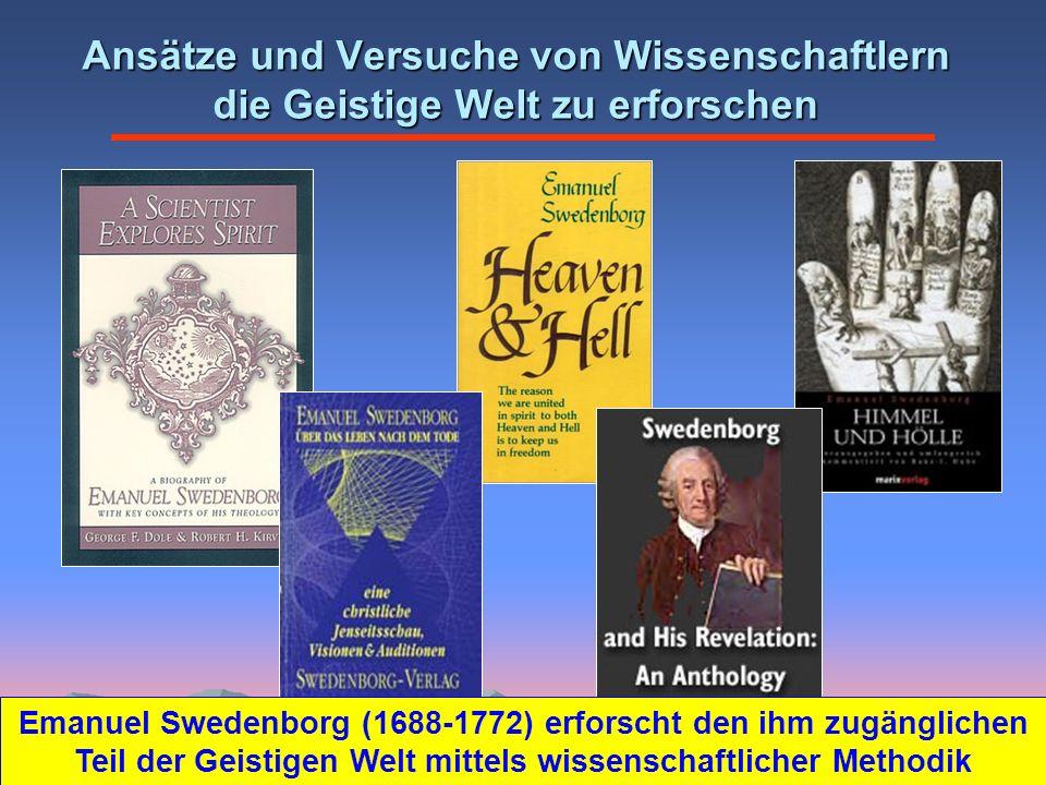 Ansätze und Versuche von Wissenschaftlern die Geistige Welt zu erforschen Emanuel Swedenborg (1688-1772) erforscht den ihm zugänglichen Teil der Geistigen Welt mittels wissenschaftlicher Methodik