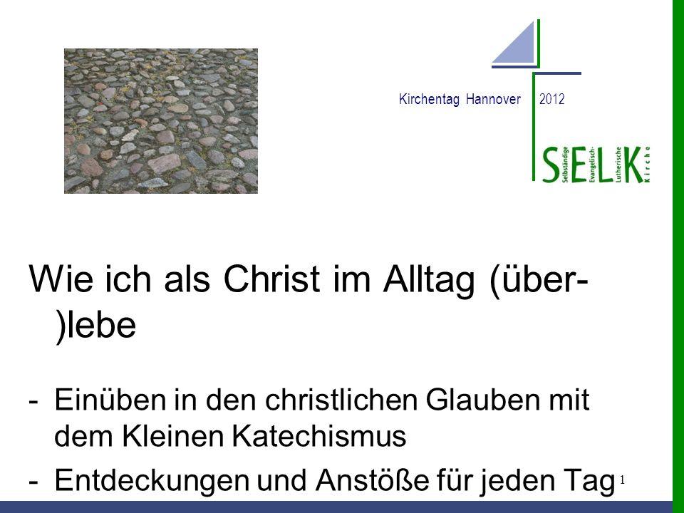 1 Kirchentag Hannover 2012 Wie ich als Christ im Alltag (über- )lebe -Einüben in den christlichen Glauben mit dem Kleinen Katechismus -Entdeckungen un