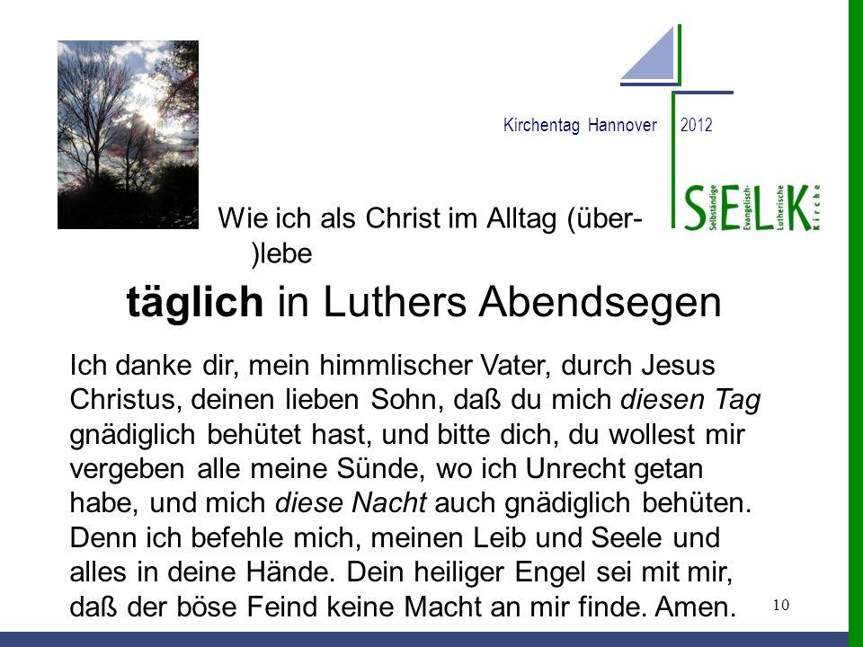 10 Kirchentag Hannover 2012 Wie ich als Christ im Alltag (über- )lebe täglich in Luthers Abendsegen Ich danke dir, mein himmlischer Vater, durch Jesus