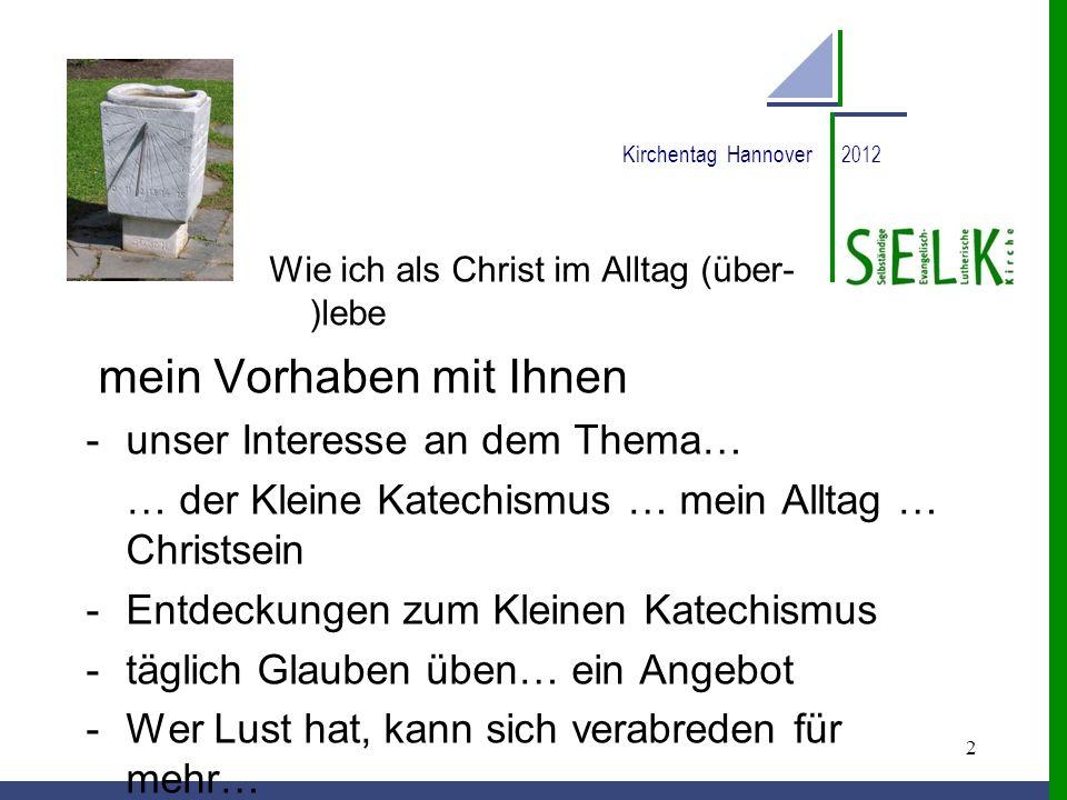 2 Kirchentag Hannover 2012 Wie ich als Christ im Alltag (über- )lebe mein Vorhaben mit Ihnen -unser Interesse an dem Thema… … der Kleine Katechismus …