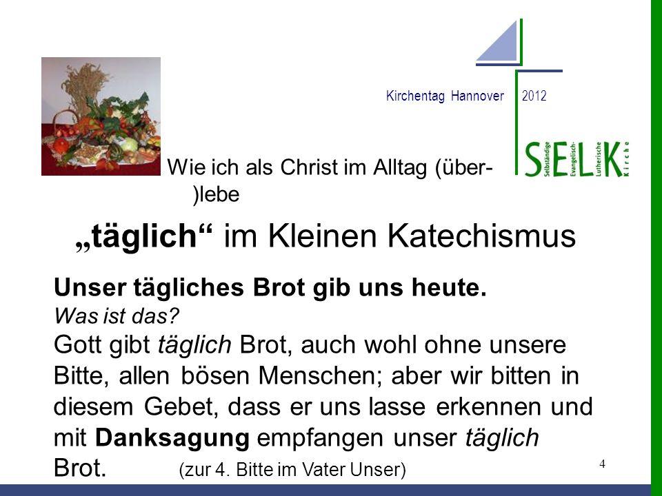 4 Kirchentag Hannover 2012 Wie ich als Christ im Alltag (über- )lebe täglich im Kleinen Katechismus Unser tägliches Brot gib uns heute. Was ist das? G