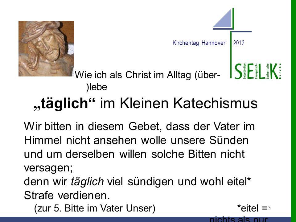 5 Kirchentag Hannover 2012 Wie ich als Christ im Alltag (über- )lebe täglich im Kleinen Katechismus Wir bitten in diesem Gebet, dass der Vater im Himm