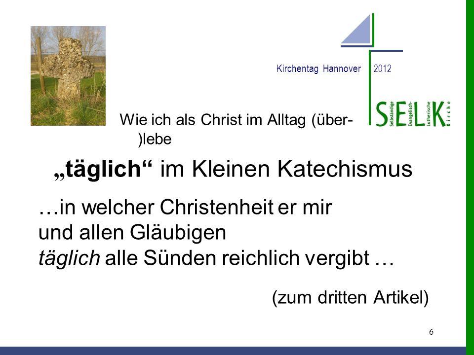 6 Kirchentag Hannover 2012 Wie ich als Christ im Alltag (über- )lebe täglich im Kleinen Katechismus …in welcher Christenheit er mir und allen Gläubige