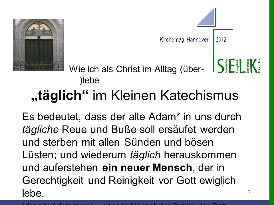 7 Kirchentag Hannover 2012 Wie ich als Christ im Alltag (über- )lebe täglich im Kleinen Katechismus Es bedeutet, dass der alte Adam* in uns durch tägl