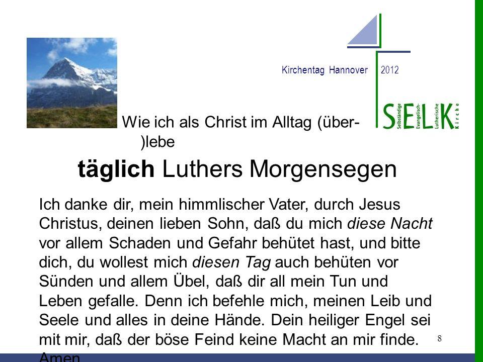 8 Kirchentag Hannover 2012 Wie ich als Christ im Alltag (über- )lebe täglich Luthers Morgensegen Ich danke dir, mein himmlischer Vater, durch Jesus Ch