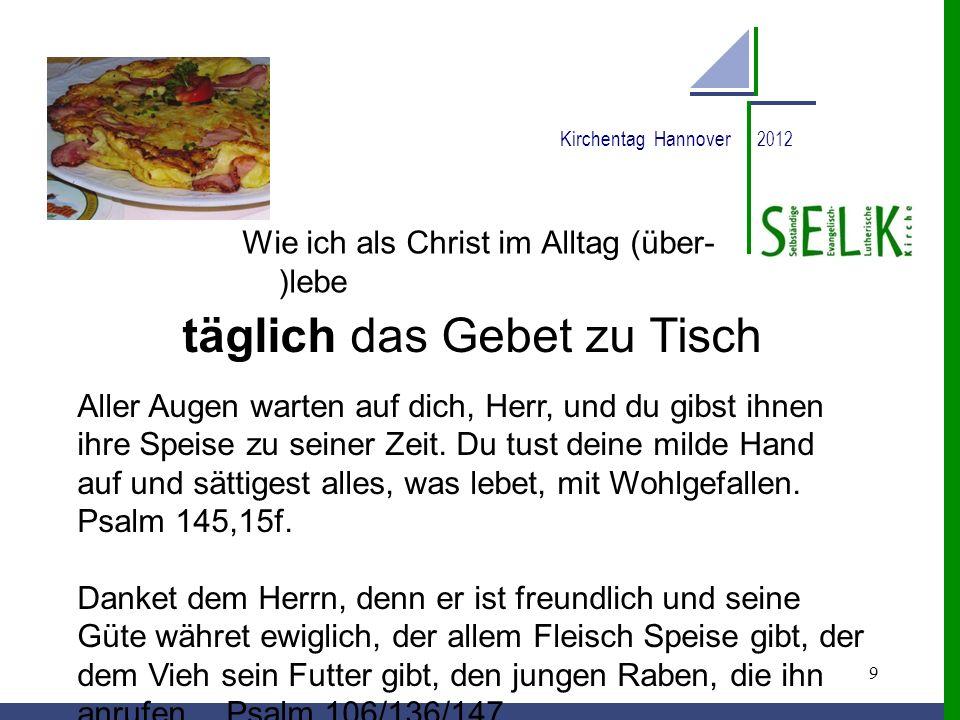 9 Kirchentag Hannover 2012 Wie ich als Christ im Alltag (über- )lebe täglich das Gebet zu Tisch Aller Augen warten auf dich, Herr, und du gibst ihnen