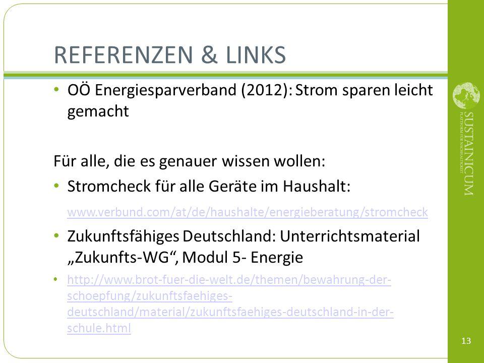 REFERENZEN & LINKS OÖ Energiesparverband (2012): Strom sparen leicht gemacht Für alle, die es genauer wissen wollen: Stromcheck für alle Geräte im Haushalt: www.verbund.com/at/de/haushalte/energieberatung/stromcheck Zukunftsfähiges Deutschland: Unterrichtsmaterial Zukunfts-WG, Modul 5- Energie http://www.brot-fuer-die-welt.de/themen/bewahrung-der- schoepfung/zukunftsfaehiges- deutschland/material/zukunftsfaehiges-deutschland-in-der- schule.html http://www.brot-fuer-die-welt.de/themen/bewahrung-der- schoepfung/zukunftsfaehiges- deutschland/material/zukunftsfaehiges-deutschland-in-der- schule.html 13
