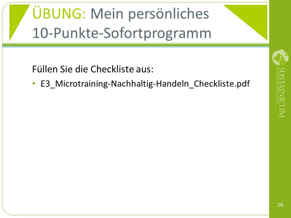 ÜBUNG: Mein persönliches 10-Punkte-Sofortprogramm Füllen Sie die Checkliste aus: E3_Microtraining-Nachhaltig-Handeln_Checkliste.pdf 16