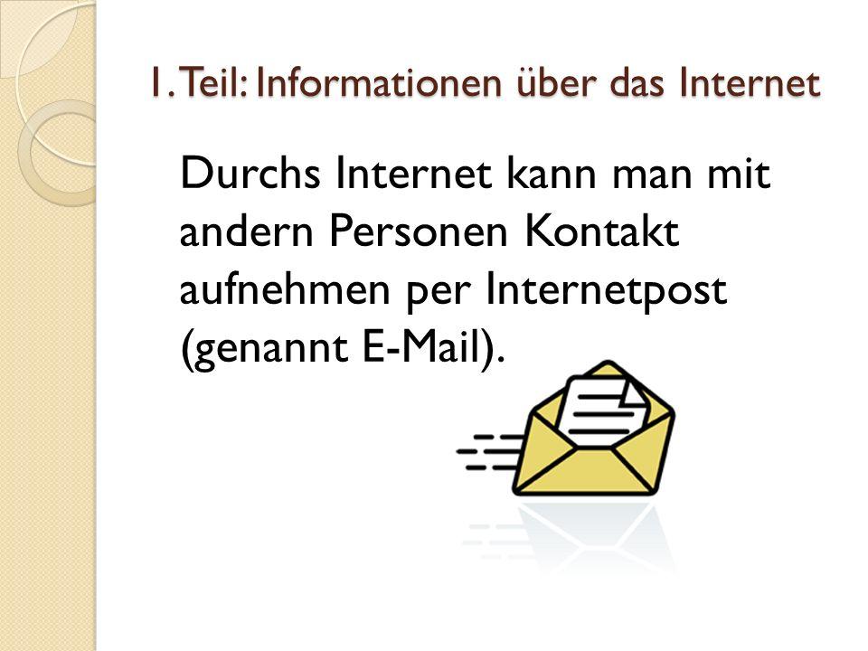 1. Teil: Informationen über das Internet Durchs Internet kann man mit andern Personen Kontakt aufnehmen per Internetpost (genannt E-Mail).