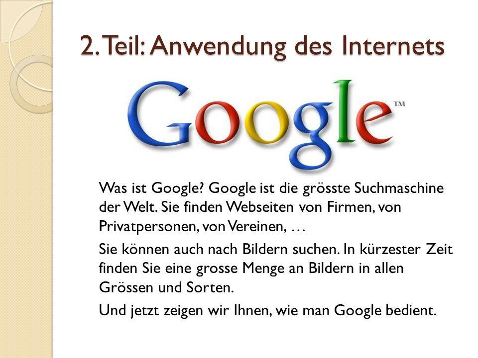 2. Teil: Anwendung des Internets Was ist Google? Google ist die grösste Suchmaschine der Welt. Sie finden Webseiten von Firmen, von Privatpersonen, vo
