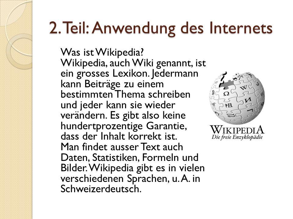 2. Teil: Anwendung des Internets Was ist Wikipedia? Wikipedia, auch Wiki genannt, ist ein grosses Lexikon. Jedermann kann Beiträge zu einem bestimmten