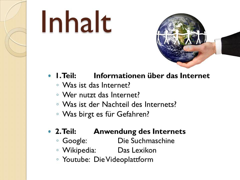 Inhalt 1. Teil: Informationen über das Internet Was ist das Internet? Wer nutzt das Internet? Was ist der Nachteil des Internets? Was birgt es für Gef