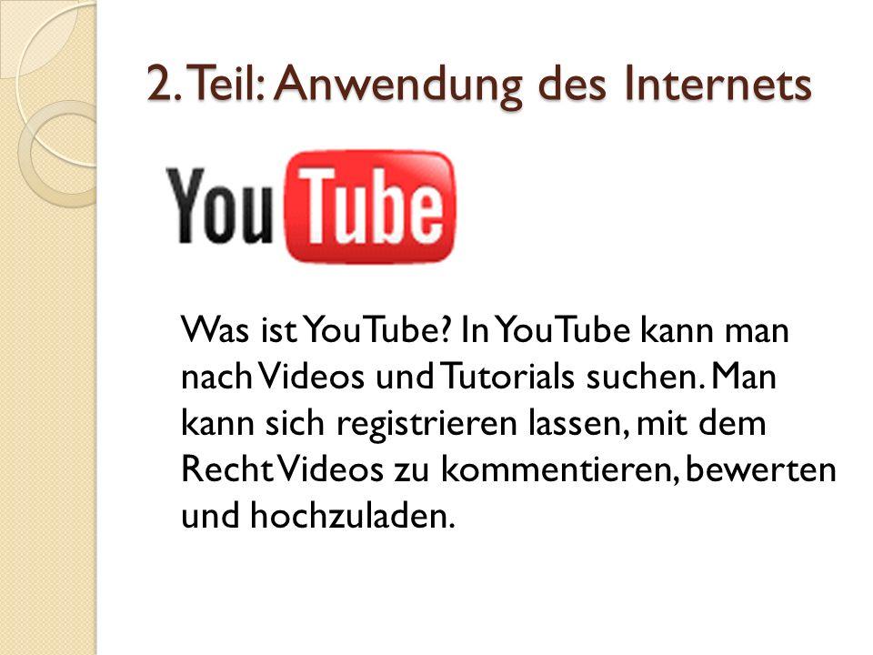 2. Teil: Anwendung des Internets Was ist YouTube? In YouTube kann man nach Videos und Tutorials suchen. Man kann sich registrieren lassen, mit dem Rec