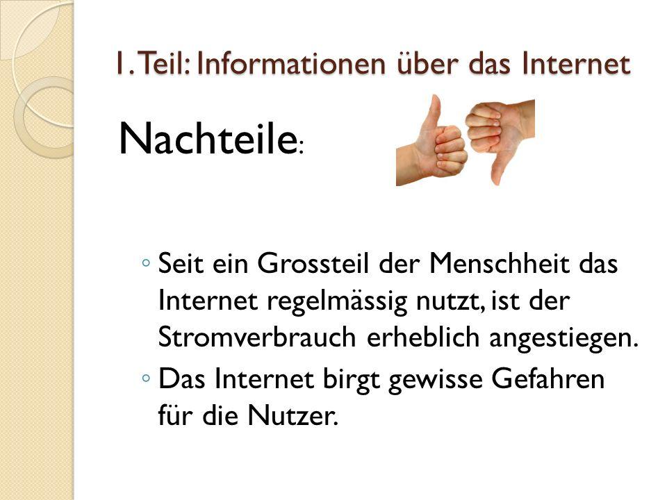 1. Teil: Informationen über das Internet Nachteile : Seit ein Grossteil der Menschheit das Internet regelmässig nutzt, ist der Stromverbrauch erheblic
