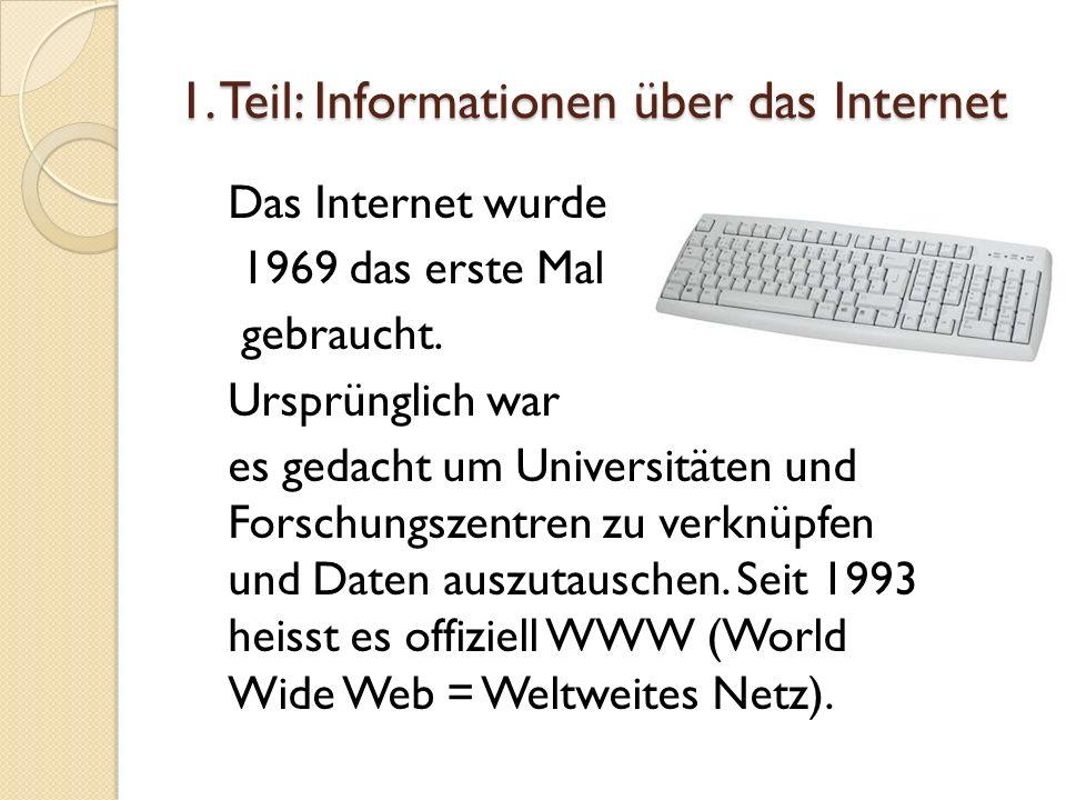 1. Teil: Informationen über das Internet Das Internet wurde 1969 das erste Mal gebraucht. Ursprünglich war es gedacht um Universitäten und Forschungsz