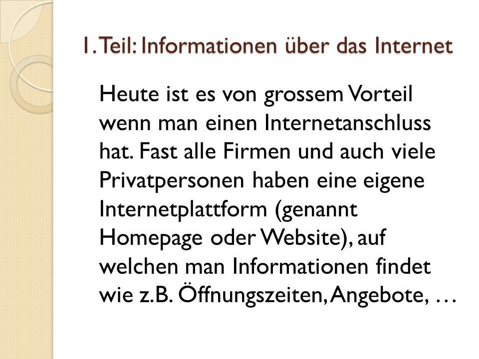1. Teil: Informationen über das Internet Heute ist es von grossem Vorteil wenn man einen Internetanschluss hat. Fast alle Firmen und auch viele Privat