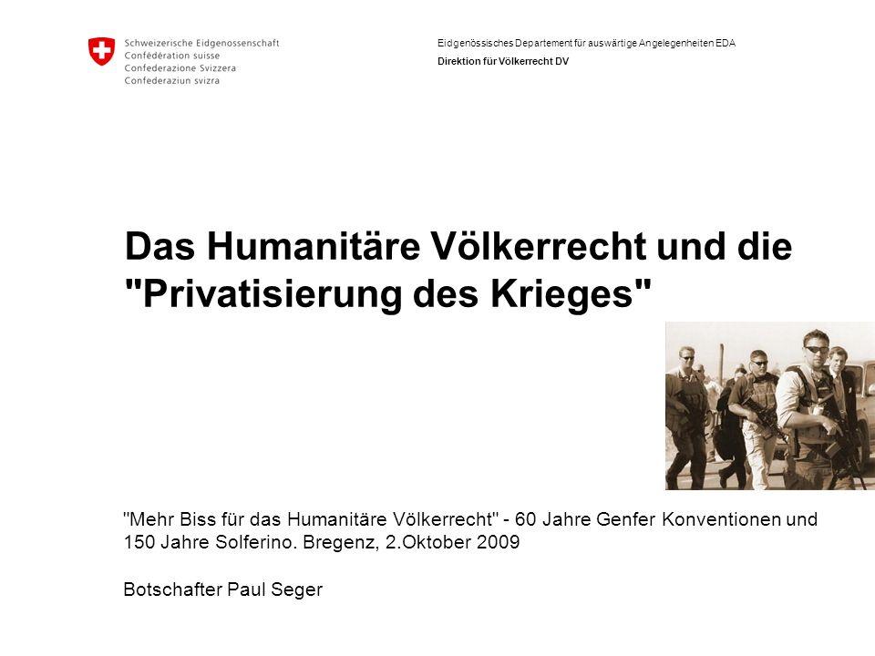 Eidgenössisches Departement für auswärtige Angelegenheiten EDA Direktion für Völkerrecht DV Das Humanitäre Völkerrecht und die Privatisierung des Krieges Mehr Biss für das Humanitäre Völkerrecht - 60 Jahre Genfer Konventionen und 150 Jahre Solferino.