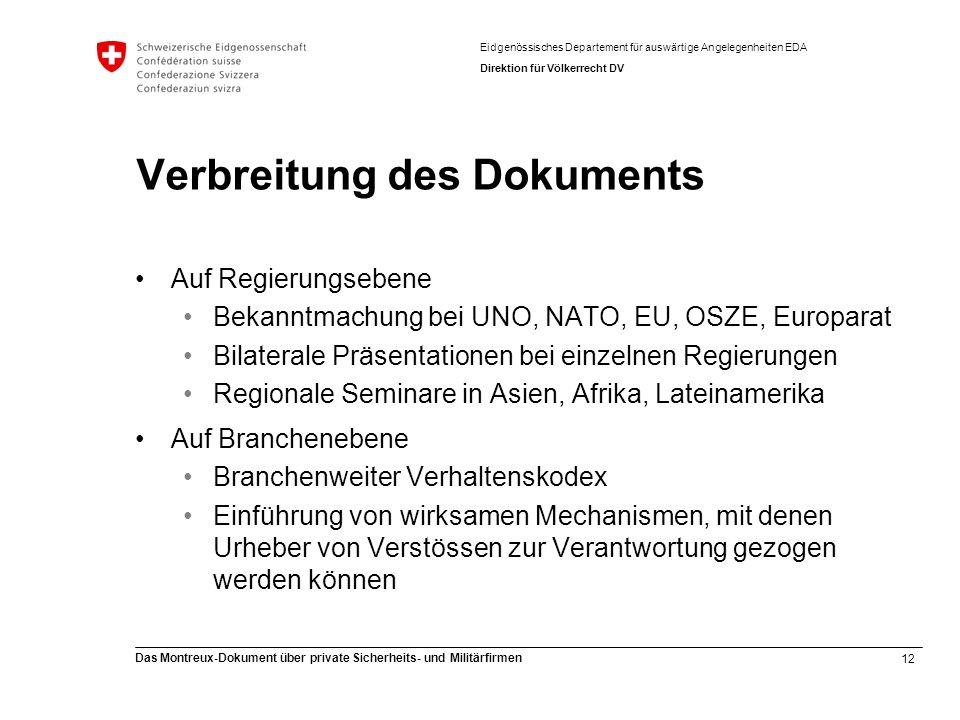 12 Das Montreux-Dokument über private Sicherheits- und Militärfirmen Eidgenössisches Departement für auswärtige Angelegenheiten EDA Direktion für Völkerrecht DV Verbreitung des Dokuments Auf Regierungsebene Bekanntmachung bei UNO, NATO, EU, OSZE, Europarat Bilaterale Präsentationen bei einzelnen Regierungen Regionale Seminare in Asien, Afrika, Lateinamerika Auf Branchenebene Branchenweiter Verhaltenskodex Einführung von wirksamen Mechanismen, mit denen Urheber von Verstössen zur Verantwortung gezogen werden können