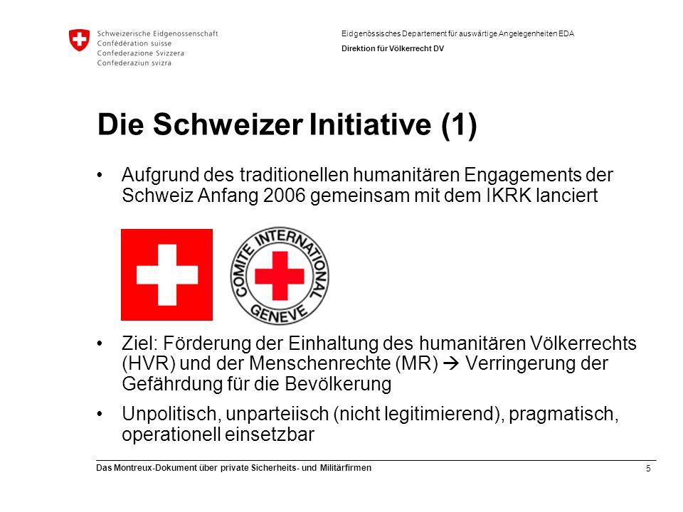 5 Das Montreux-Dokument über private Sicherheits- und Militärfirmen Eidgenössisches Departement für auswärtige Angelegenheiten EDA Direktion für Völkerrecht DV Die Schweizer Initiative (1) Aufgrund des traditionellen humanitären Engagements der Schweiz Anfang 2006 gemeinsam mit dem IKRK lanciert Ziel: Förderung der Einhaltung des humanitären Völkerrechts (HVR) und der Menschenrechte (MR) Verringerung der Gefährdung für die Bevölkerung Unpolitisch, unparteiisch (nicht legitimierend), pragmatisch, operationell einsetzbar